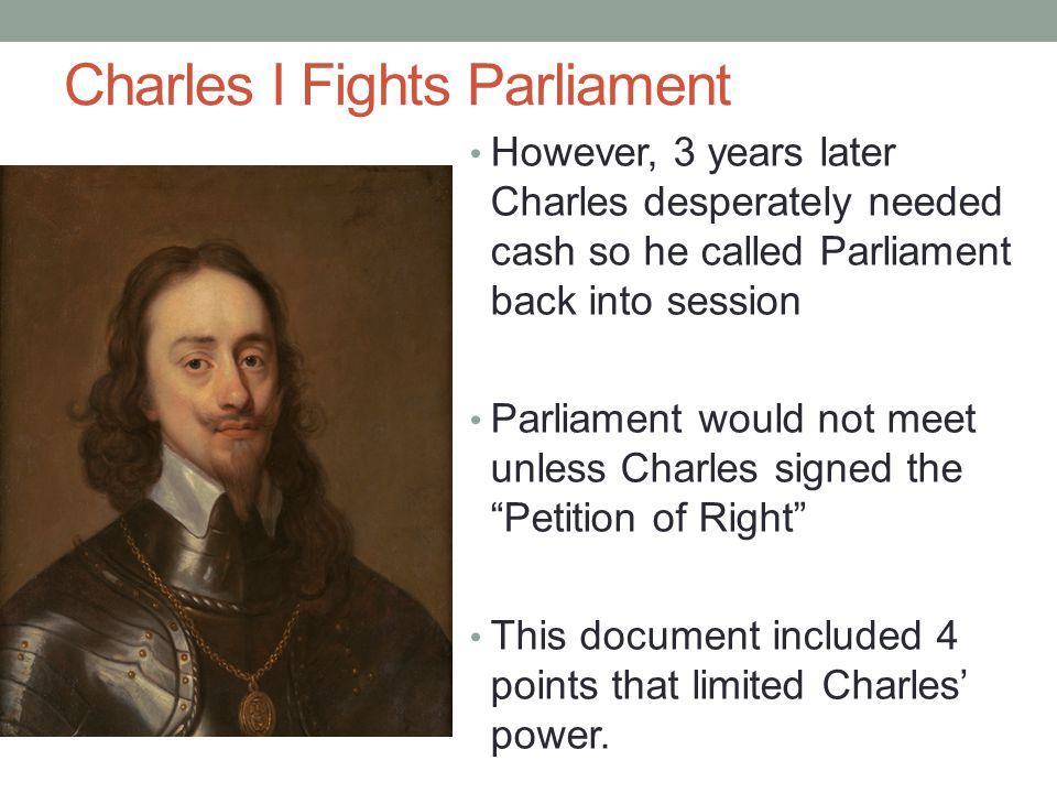 Charles I Fights Parliament However, 3 years later Charles desperately needed cash so he called Parliament back into session Parliament would not meet
