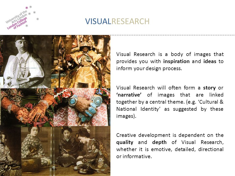 VISUALRESEARCH Visual Research is a body of images that provides you with inspiration and ideas to inform your design process. Visual Research will of