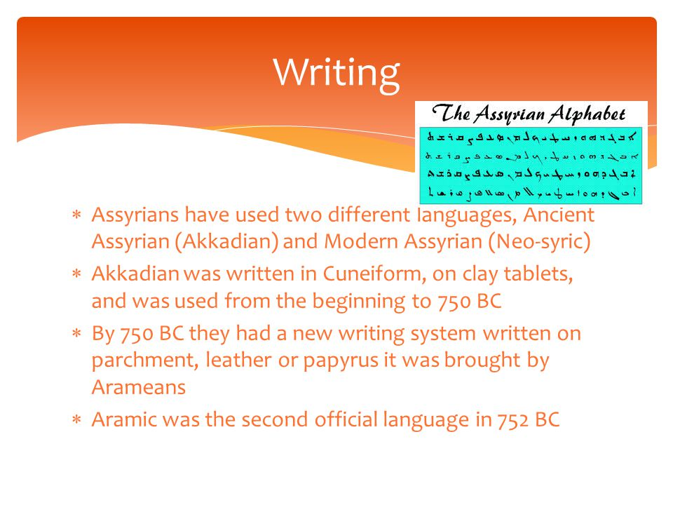  Assyrians have used two different languages, Ancient Assyrian (Akkadian) and Modern Assyrian (Neo-syric)  Akkadian was written in Cuneiform, on clay tablets, and was used from the beginning to 750 BC  By 750 BC they had a new writing system written on parchment, leather or papyrus it was brought by Arameans  Aramic was the second official language in 752 BC Writing