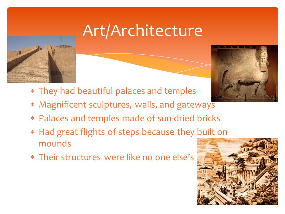 They had beautiful palaces and temples  Magnificent sculptures, walls, and gateways  Palaces and temples made of sun-dried bricks  Had great flights of steps because they built on mounds  Their structures were like no one else's Art/Architecture