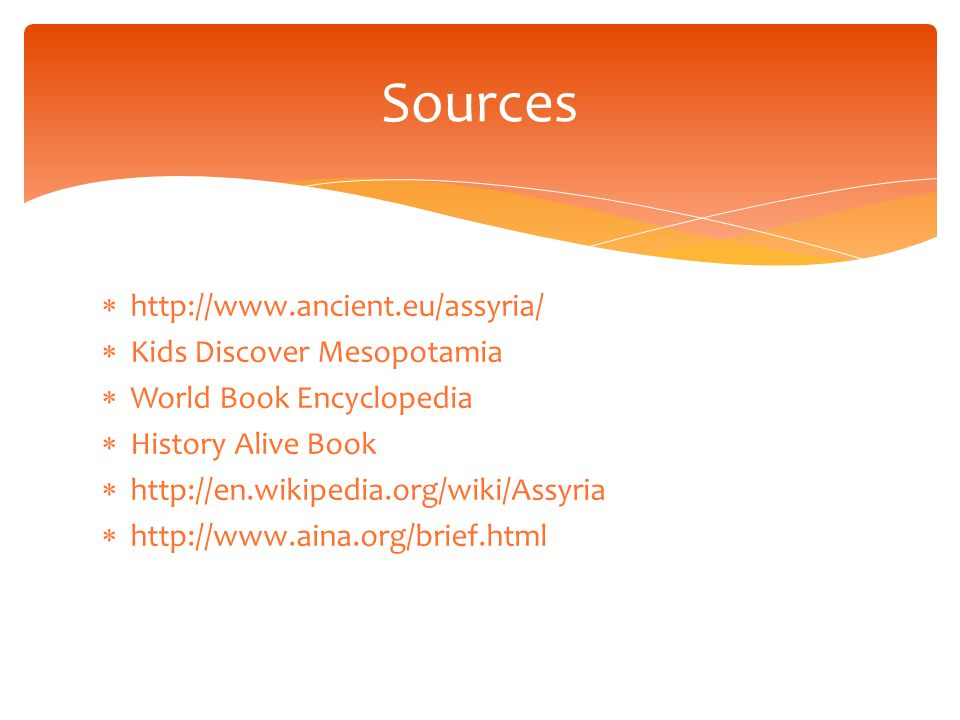  http://www.ancient.eu/assyria/  Kids Discover Mesopotamia  World Book Encyclopedia  History Alive Book  http://en.wikipedia.org/wiki/Assyria  http://www.aina.org/brief.html Sources