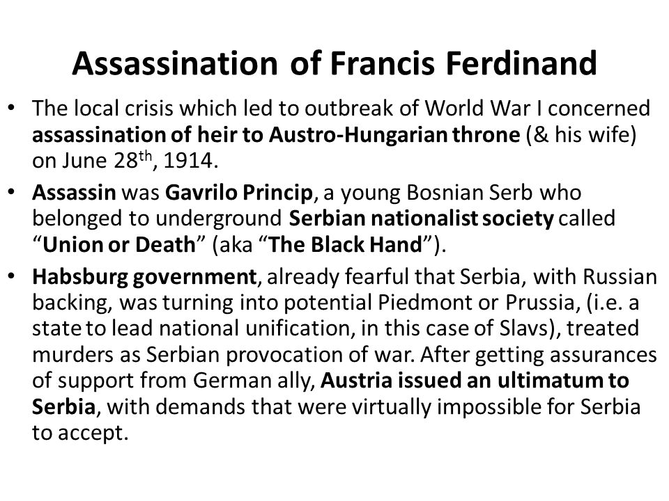 Assassination of Francis Ferdinand The local crisis which led to outbreak of World War I concerned assassination of heir to Austro-Hungarian throne (&