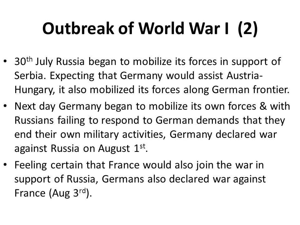 Outbreak of World War I (2) 30 th July Russia began to mobilize its forces in support of Serbia. Expecting that Germany would assist Austria- Hungary,
