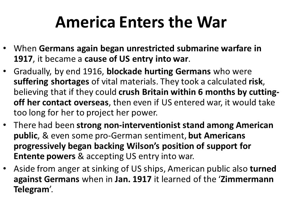 America Enters the War When Germans again began unrestricted submarine warfare in 1917, it became a cause of US entry into war. Gradually, by end 1916