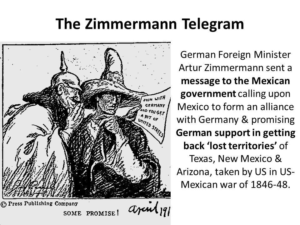 The Zimmermann Telegram German Foreign Minister Artur Zimmermann sent a message to the Mexican government calling upon Mexico to form an alliance with