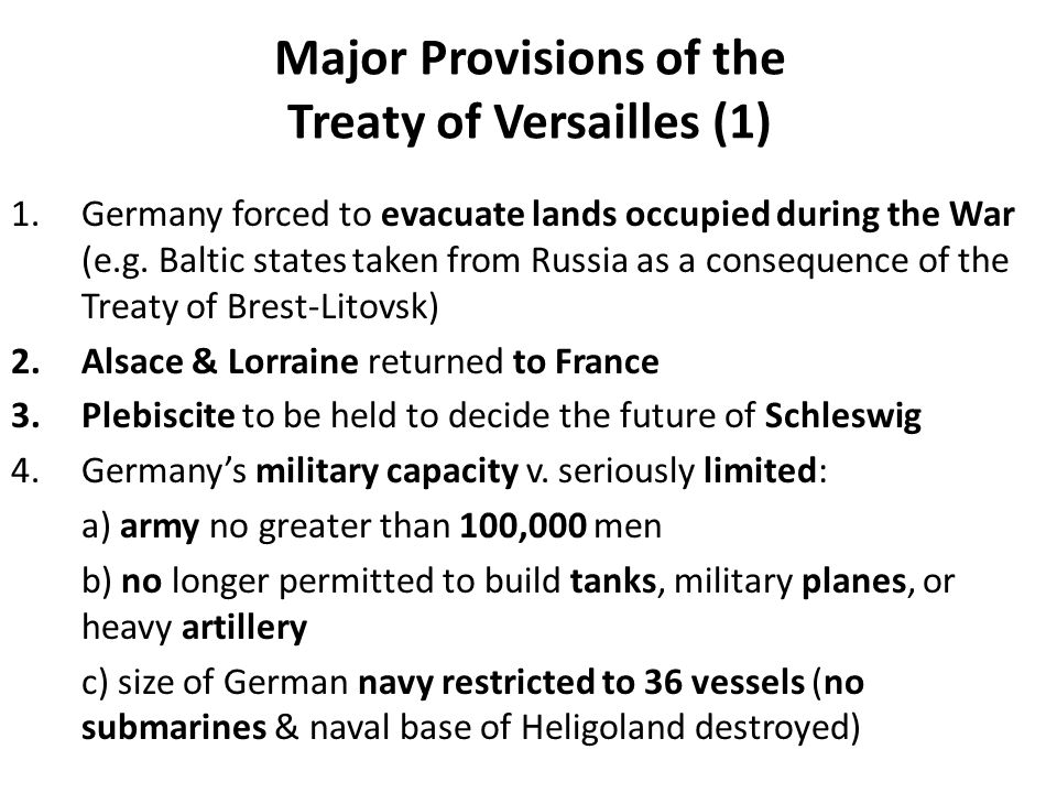 Major Provisions of the Treaty of Versailles (1) 1.Germany forced to evacuate lands occupied during the War (e.g. Baltic states taken from Russia as a