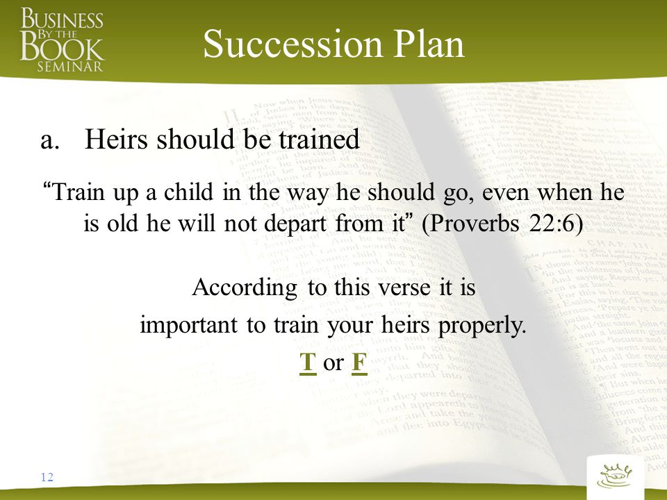 12 Succession Plan a.Heirs should be trained Train up a child in the way he should go, even when he is old he will not depart from it (Proverbs 22:6) According to this verse it is important to train your heirs properly.