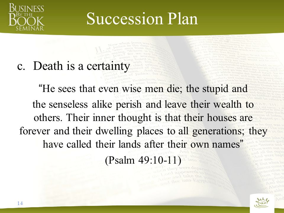 14 Succession Plan c.Death is a certainty He sees that even wise men die; the stupid and the senseless alike perish and leave their wealth to others.