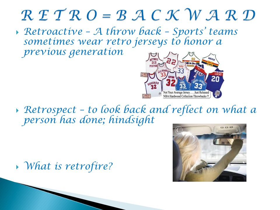  Retroactive – A throw back – Sports' teams sometimes wear retro jerseys to honor a previous generation  Retrospect – to look back and reflect on what a person has done; hindsight  What is retrofire