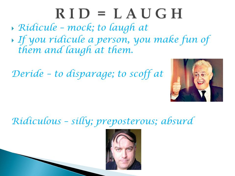  Ridicule – mock; to laugh at  If you ridicule a person, you make fun of them and laugh at them.