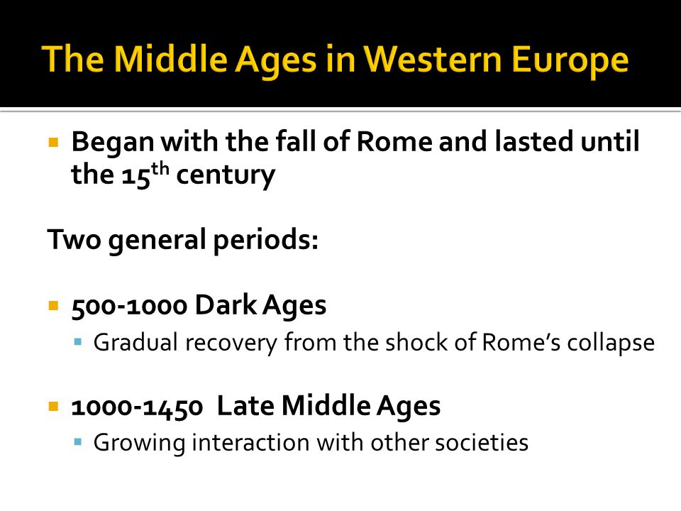  Began with the fall of Rome and lasted until the 15 th century Two general periods:  500-1000 Dark Ages  Gradual recovery from the shock of Rome's collapse  1000-1450 Late Middle Ages  Growing interaction with other societies
