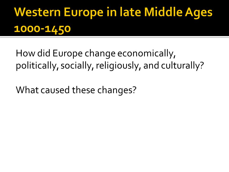 How did Europe change economically, politically, socially, religiously, and culturally? What caused these changes?