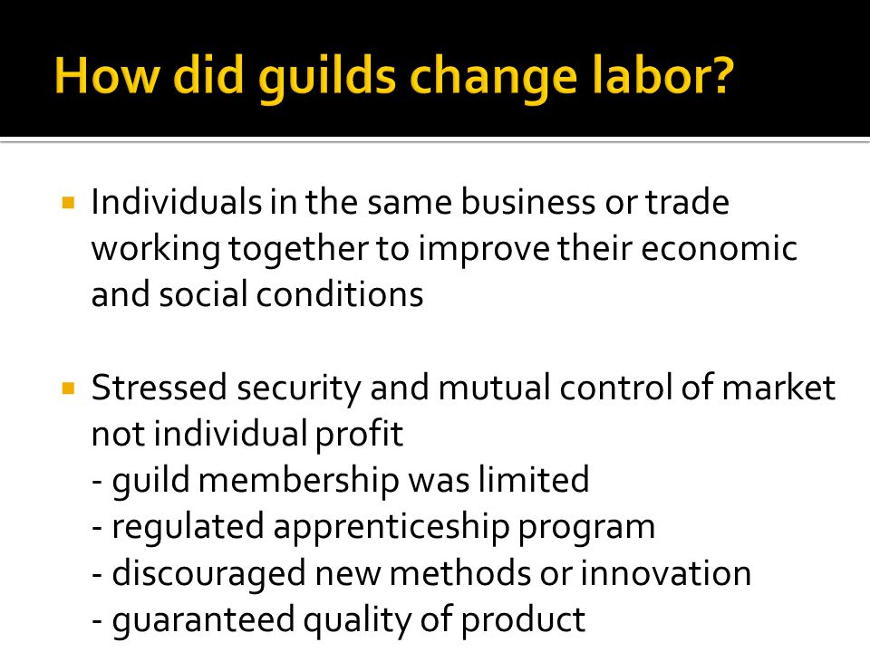  Individuals in the same business or trade working together to improve their economic and social conditions  Stressed security and mutual control of market not individual profit - guild membership was limited - regulated apprenticeship program - discouraged new methods or innovation - guaranteed quality of product