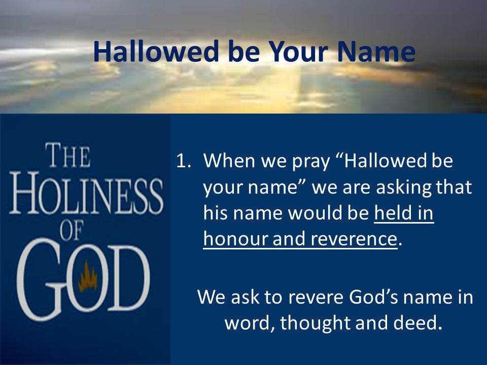 9 1.When we pray Hallowed be your name we are asking that his name would be held in honour and reverence.