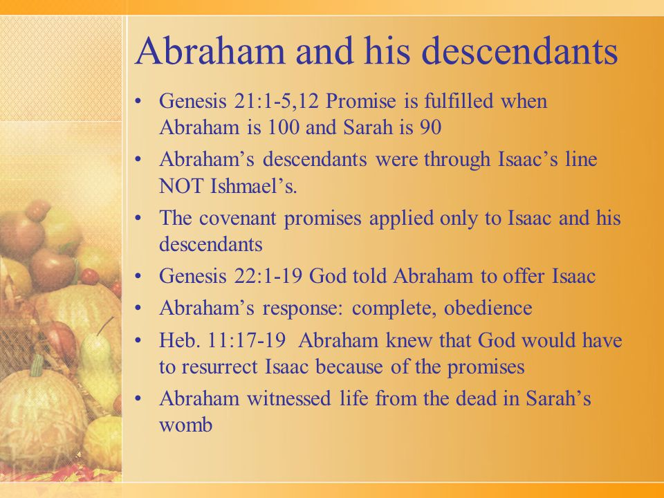 Abraham and his descendants Genesis 21:1-5,12 Promise is fulfilled when Abraham is 100 and Sarah is 90 Abraham's descendants were through Isaac's line NOT Ishmael's.