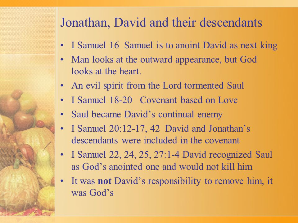 Jonathan, David and their descendants I Samuel 16 Samuel is to anoint David as next king Man looks at the outward appearance, but God looks at the heart.