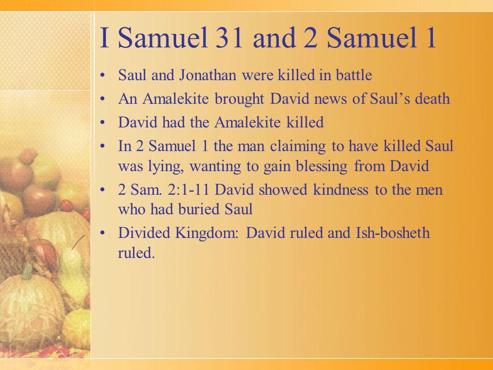 I Samuel 31 and 2 Samuel 1 Saul and Jonathan were killed in battle An Amalekite brought David news of Saul's death David had the Amalekite killed In 2