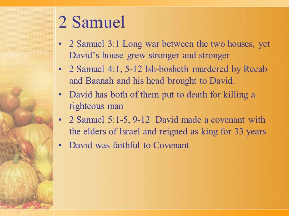 2 Samuel 2 Samuel 3:1 Long war between the two houses, yet David's house grew stronger and stronger 2 Samuel 4:1, 5-12 Ish-bosheth murdered by Recab a