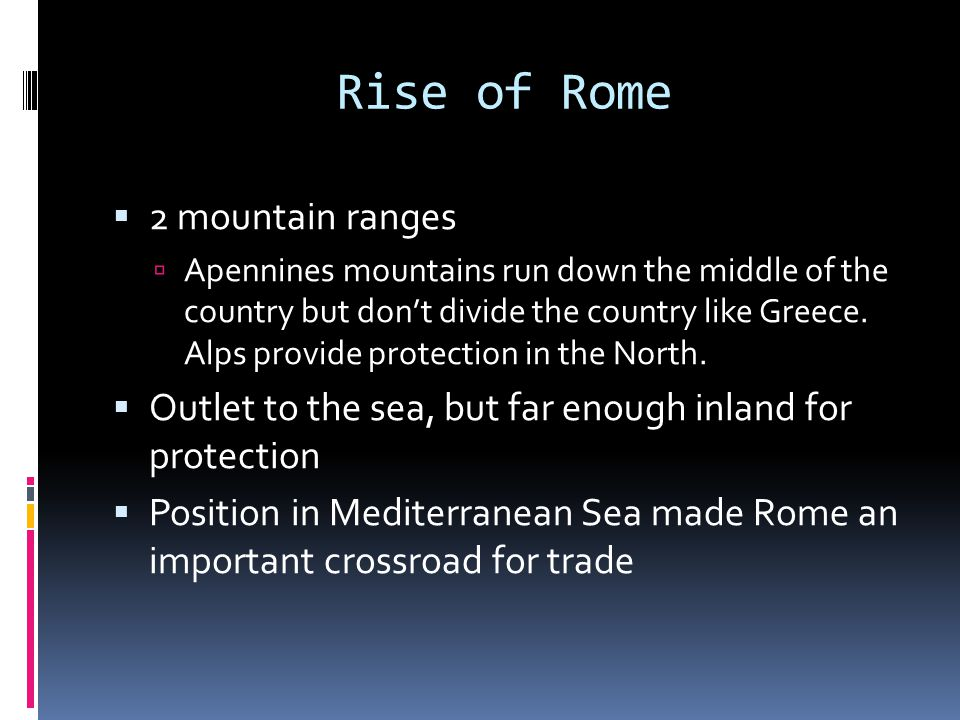 Rise of Rome  2 mountain ranges  Apennines mountains run down the middle of the country but don't divide the country like Greece.
