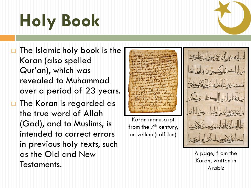 Holy Book  The Islamic holy book is the Koran (also spelled Qur'an), which was revealed to Muhammad over a period of 23 years.