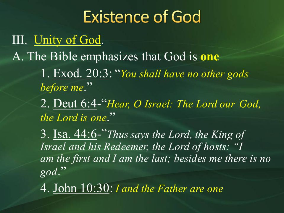 "III. Unity of God. A. The Bible emphasizes that God is one 1. Exod. 20:3: "" You shall have no other gods before me."" 2. Deut 6:4-"" Hear, O Israel: The"