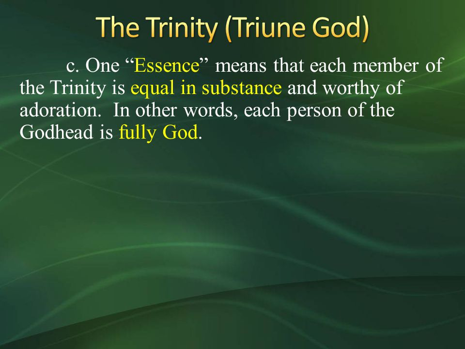 "c. One ""Essence"" means that each member of the Trinity is equal in substance and worthy of adoration. In other words, each person of the Godhead is fu"