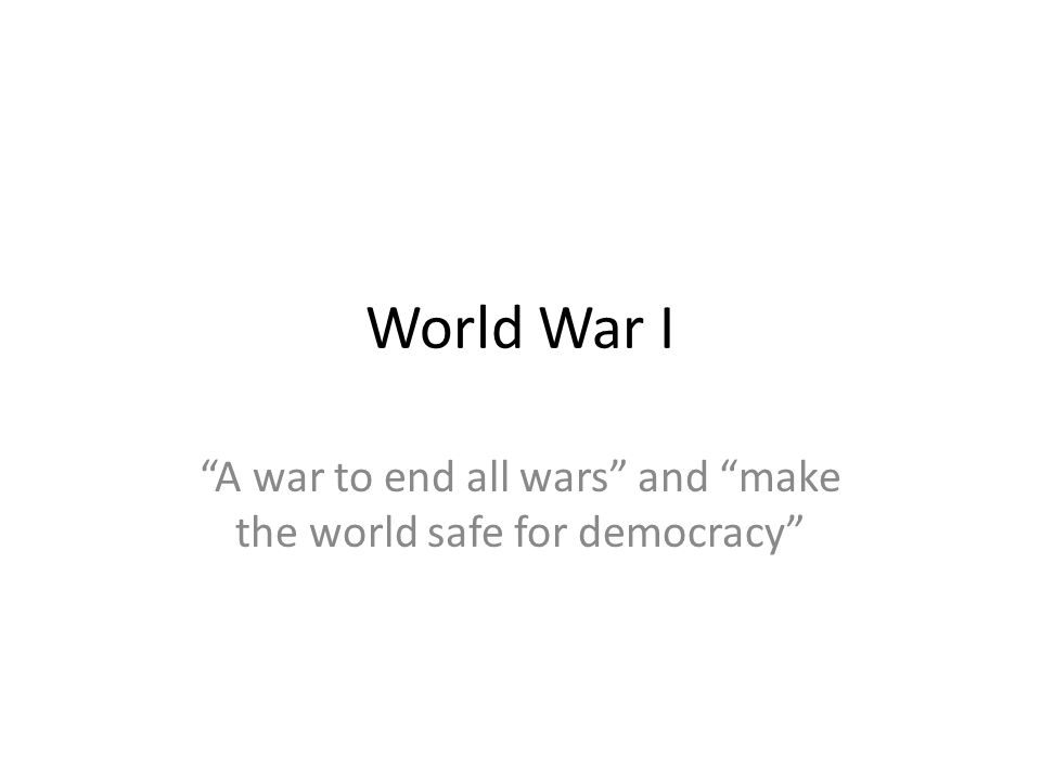 World War I A war to end all wars and make the world safe for democracy
