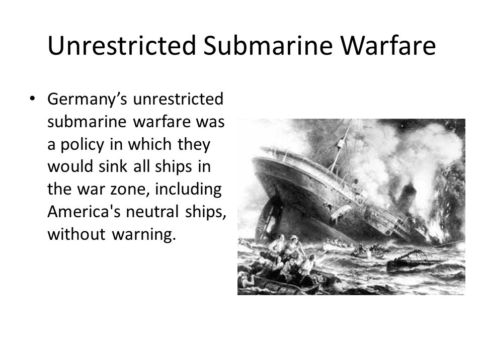 Unrestricted Submarine Warfare Germany's unrestricted submarine warfare was a policy in which they would sink all ships in the war zone, including America s neutral ships, without warning.