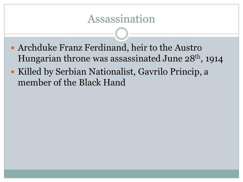 Assassination Archduke Franz Ferdinand, heir to the Austro Hungarian throne was assassinated June 28 th, 1914 Killed by Serbian Nationalist, Gavrilo Princip, a member of the Black Hand