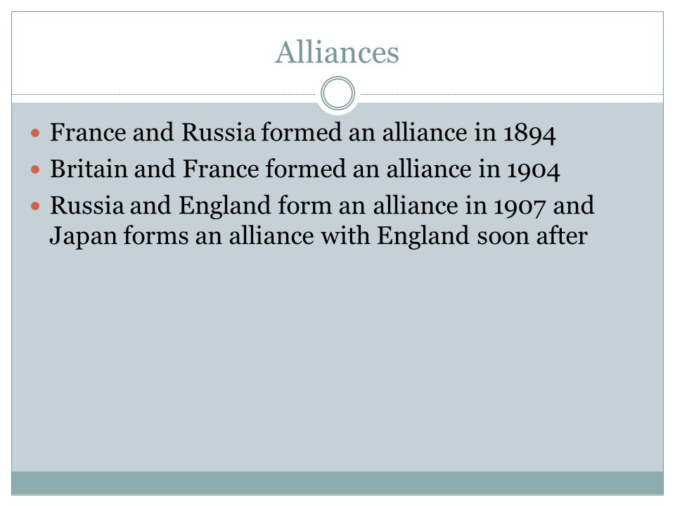 Alliances France and Russia formed an alliance in 1894 Britain and France formed an alliance in 1904 Russia and England form an alliance in 1907 and J