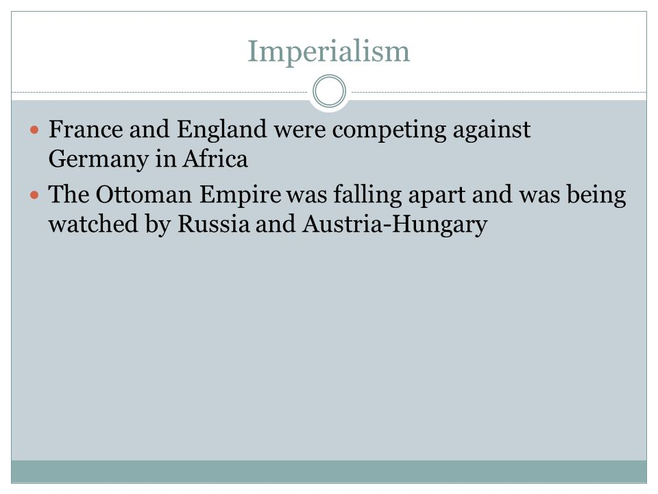 Imperialism France and England were competing against Germany in Africa The Ottoman Empire was falling apart and was being watched by Russia and Austr