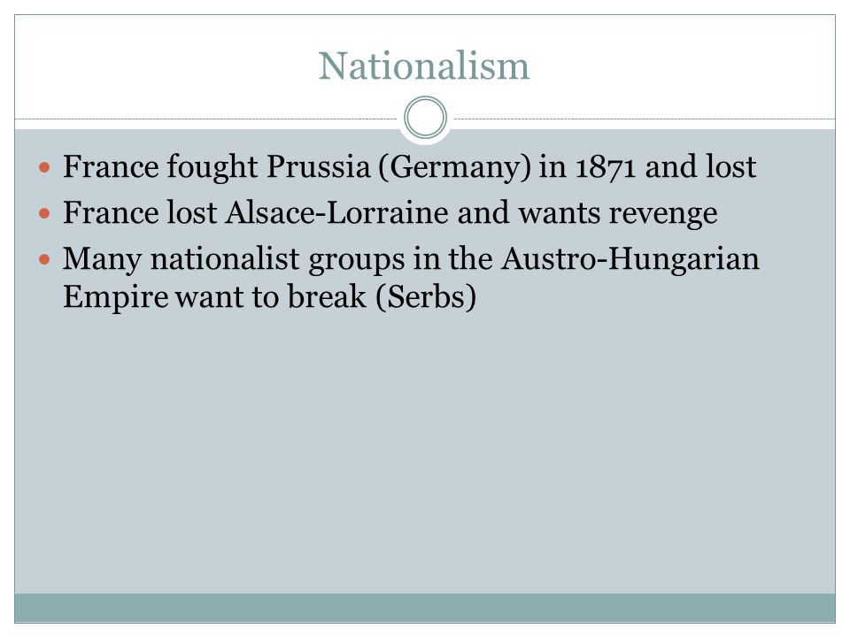 Nationalism France fought Prussia (Germany) in 1871 and lost France lost Alsace-Lorraine and wants revenge Many nationalist groups in the Austro-Hunga