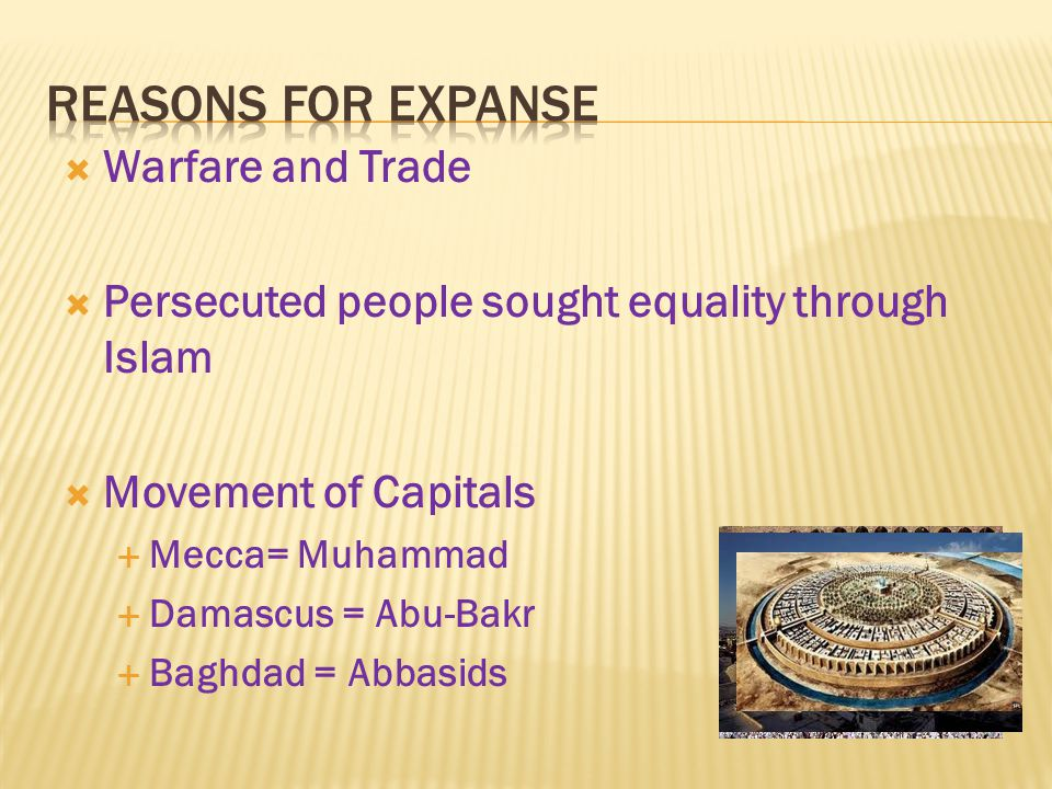  Warfare and Trade  Persecuted people sought equality through Islam  Movement of Capitals  Mecca= Muhammad  Damascus = Abu-Bakr  Baghdad = Abbasids