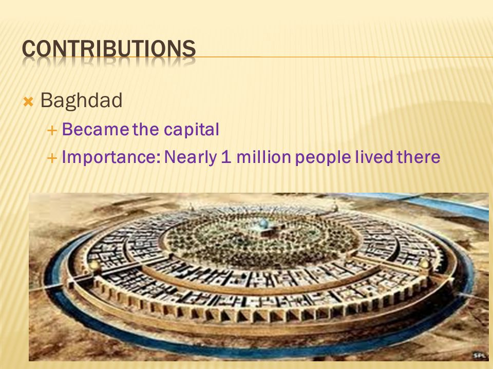  Baghdad  Became the capital  Importance: Nearly 1 million people lived there
