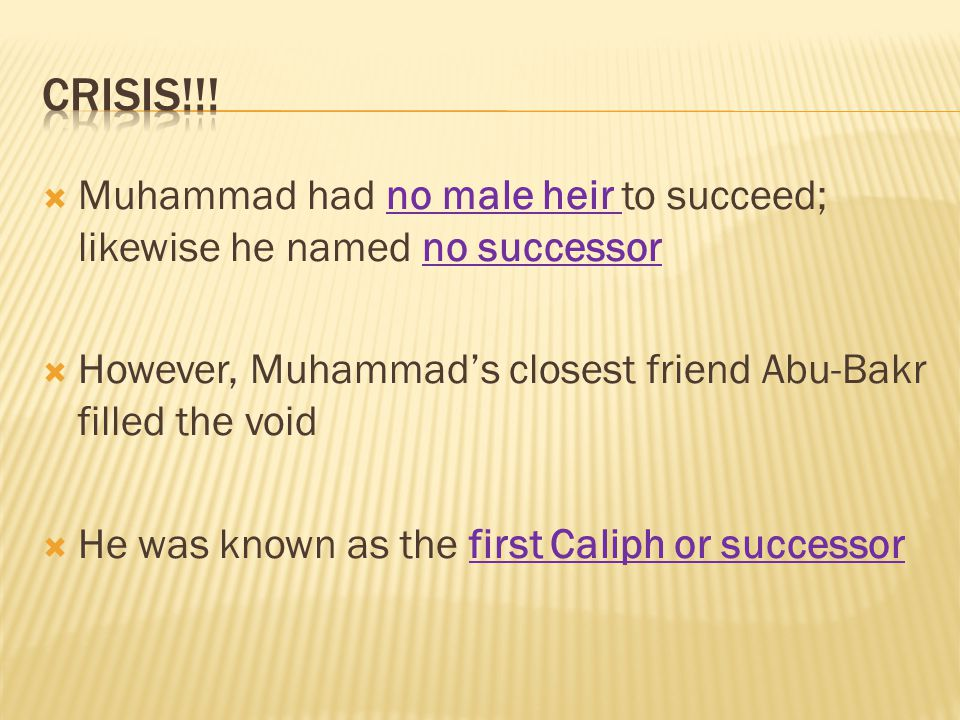  Muhammad had no male heir to succeed; likewise he named no successor  However, Muhammad's closest friend Abu-Bakr filled the void  He was known as the first Caliph or successor