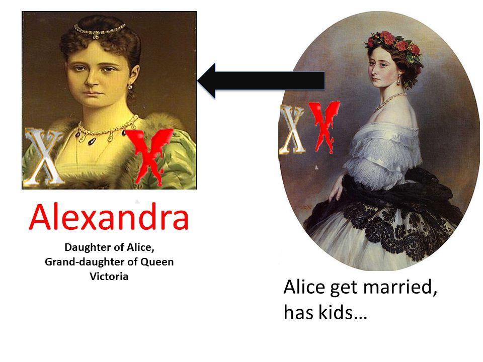 Alice get married, has kids… Alexandra Daughter of Alice, Grand-daughter of Queen Victoria
