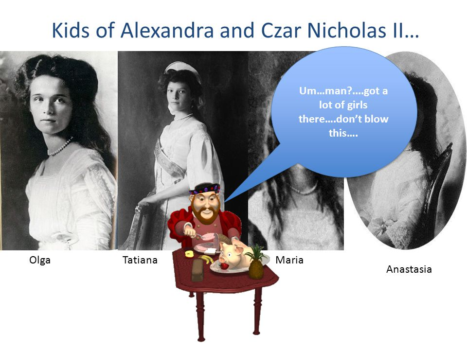 Kids of Alexandra and Czar Nicholas II… OlgaTatianaMaria Anastasia Um…man ....got a lot of girls there….don't blow this….