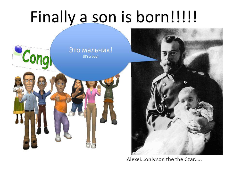 Finally a son is born!!!!. Alexei…only son the the Czar…..