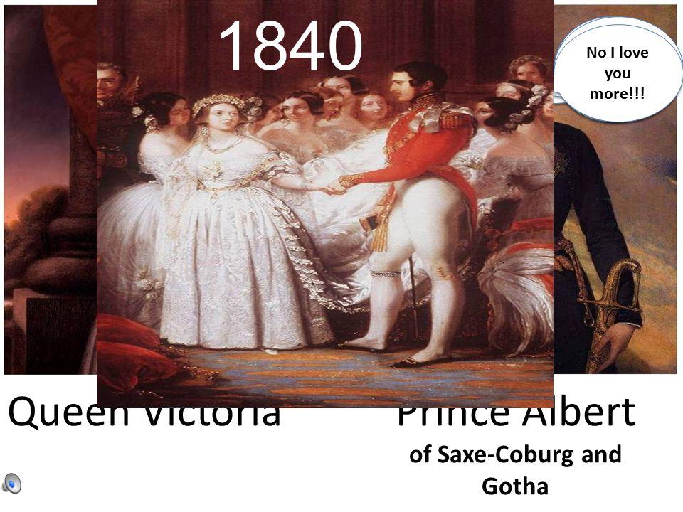 Queen VictoriaPrince Albert of Saxe-Coburg and Gotha I love you… No, I love you I love you more… No I love you more!!.