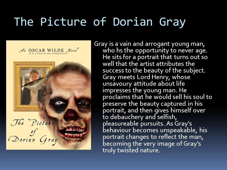 The Picture of Dorian Gray Gray is a vain and arrogant young man, who hs the opportunity to never age. He sits for a portrait that turns out so well t