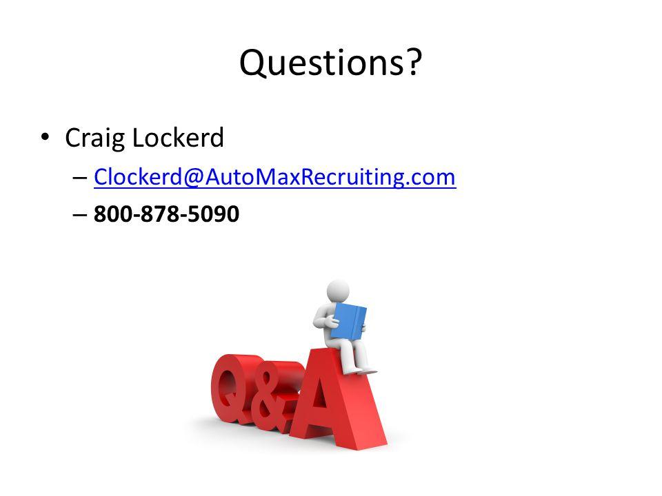 Questions? Craig Lockerd – Clockerd@AutoMaxRecruiting.com Clockerd@AutoMaxRecruiting.com – 800-878-5090