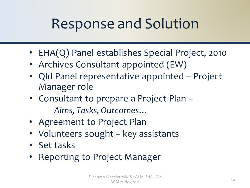 Elisabeth Wheeler MIMS AALIA EHA - Qld AGM 21 Nov 2011 10 Response and Solution EHA(Q) Panel establishes Special Project, 2010 Archives Consultant appointed (EW) Qld Panel representative appointed – Project Manager role Consultant to prepare a Project Plan – Aims, Tasks, Outcomes… Agreement to Project Plan Volunteers sought – key assistants Set tasks Reporting to Project Manager