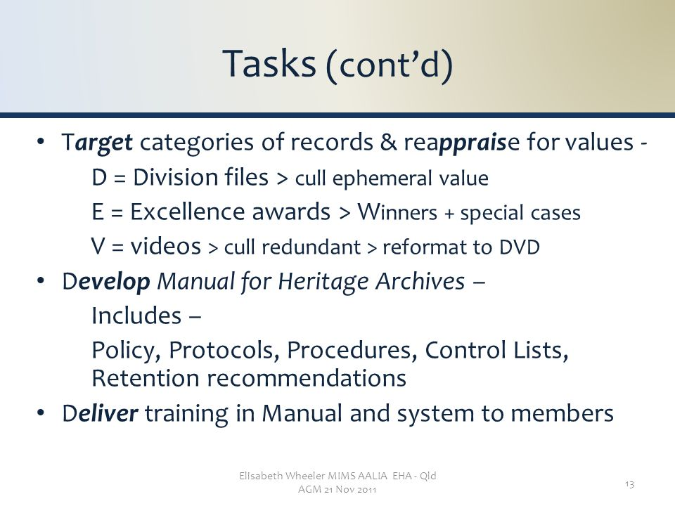Elisabeth Wheeler MIMS AALIA EHA - Qld AGM 21 Nov 2011 13 Tasks (cont'd) Target categories of records & reappraise for values - D = Division files > cull ephemeral value E = Excellence awards > W inners + special cases V = videos > cull redundant > reformat to DVD Develop Manual for Heritage Archives – Includes – Policy, Protocols, Procedures, Control Lists, Retention recommendations Deliver training in Manual and system to members