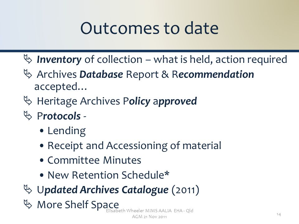 Elisabeth Wheeler MIMS AALIA EHA - Qld AGM 21 Nov 2011 14 Outcomes to date  Inventory of collection – what is held, action required  Archives Database Report & Recommendation accepted…  Heritage Archives Policy approved  Protocols - Lending Receipt and Accessioning of material Committee Minutes New Retention Schedule*  Updated Archives Catalogue (2011)  More Shelf Space