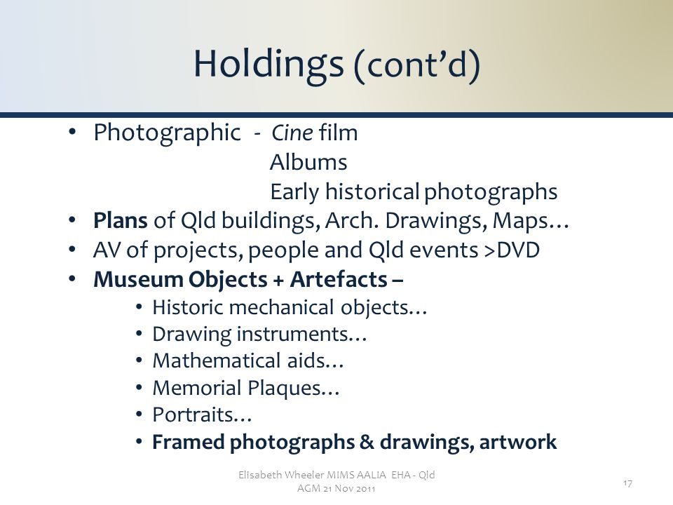Elisabeth Wheeler MIMS AALIA EHA - Qld AGM 21 Nov 2011 17 Holdings (cont'd) Photographic - Cine film Albums Early historical photographs Plans of Qld buildings, Arch.