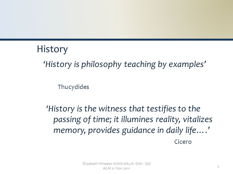 Elisabeth Wheeler MIMS AALIA EHA - Qld AGM 21 Nov 2011 3 History 'History is philosophy teaching by examples' Thucydides 'History is the witness that testifies to the passing of time; it illumines reality, vitalizes memory, provides guidance in daily life….' Cicero