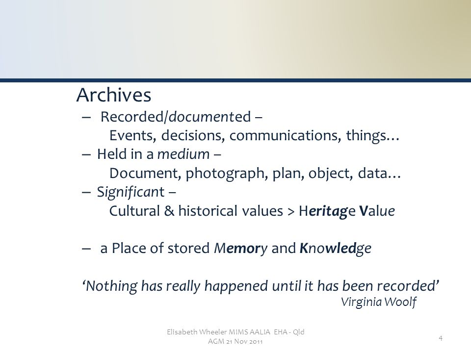 Elisabeth Wheeler MIMS AALIA EHA - Qld AGM 21 Nov 2011 4 Archives – Recorded/documented – Events, decisions, communications, things… – Held in a medium – Document, photograph, plan, object, data… – Significant – Cultural & historical values > Heritage Value – a Place of stored Memory and Knowledge 'Nothing has really happened until it has been recorded' Virginia Woolf