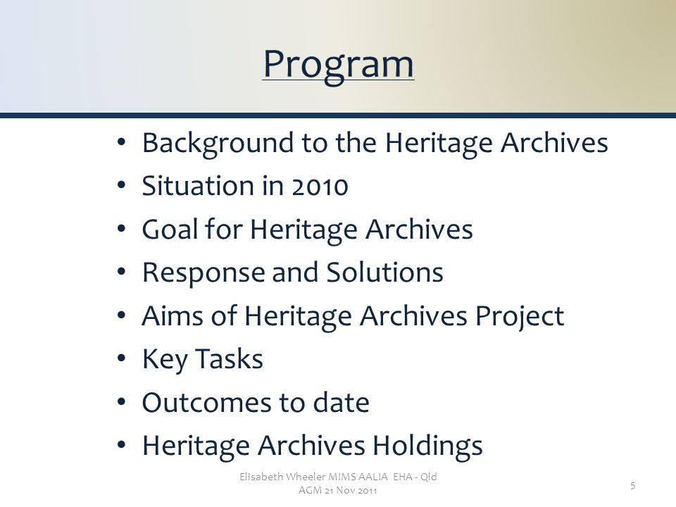 Elisabeth Wheeler MIMS AALIA EHA - Qld AGM 21 Nov 2011 5 Program Background to the Heritage Archives Situation in 2010 Goal for Heritage Archives Response and Solutions Aims of Heritage Archives Project Key Tasks Outcomes to date Heritage Archives Holdings