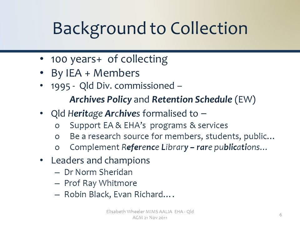 Elisabeth Wheeler MIMS AALIA EHA - Qld AGM 21 Nov 2011 6 Background to Collection 100 years+ of collecting By IEA + Members 1995 - Qld Div. commission