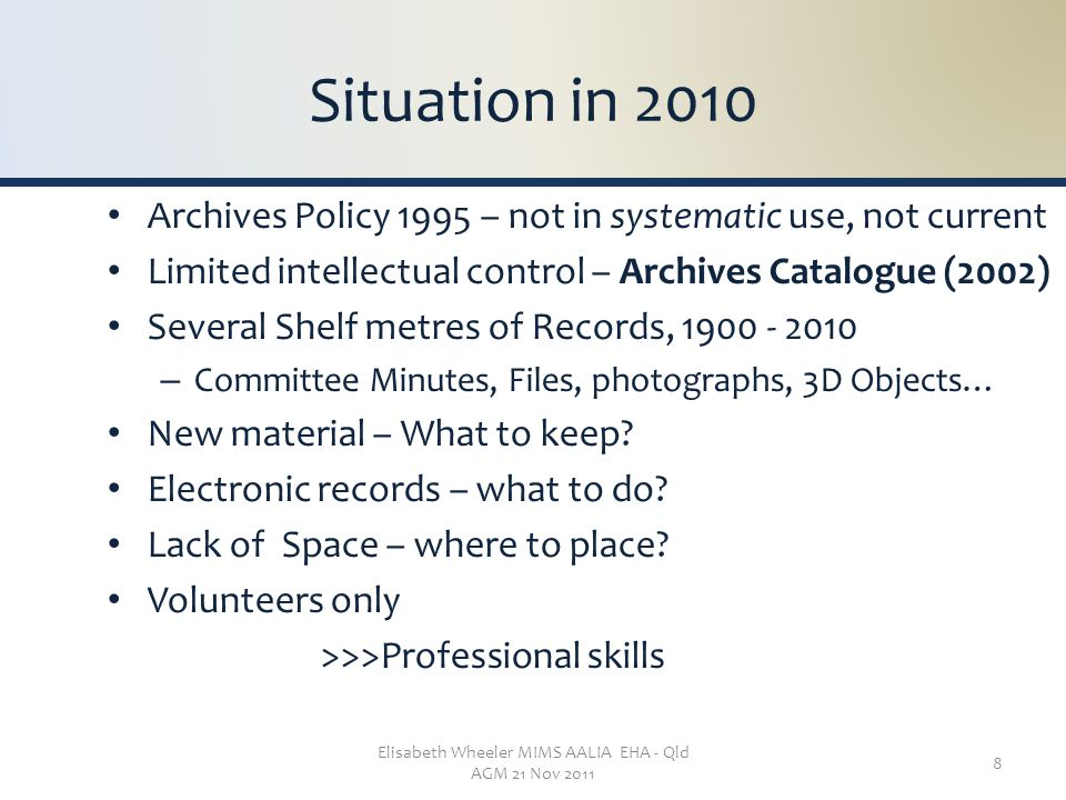 Elisabeth Wheeler MIMS AALIA EHA - Qld AGM 21 Nov 2011 8 Situation in 2010 Archives Policy 1995 – not in systematic use, not current Limited intellect